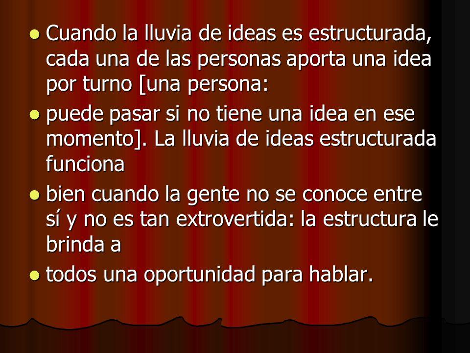 Cuando la lluvia de ideas es estructurada, cada una de las personas aporta una idea por turno [una persona: